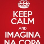 Keep calm and imagina na copa. (Foto: divulgação)